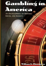 Gambling in America : An Encyclopedia of History, Issues, and Society :  An Encyclopedia of History, Issues, and Society - William N. Thompson