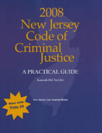 New Jersey Code of Criminal Justice 2008 : A Practical Guide - Kenneth Del Vecchio