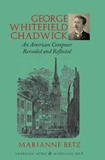 George Whitefield Chadwick : An American Composer Revealed - Marianne Betz