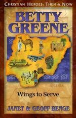 Betty Greene: Wings to Serve : Christian Heroes, Then & Now - Janet Benge