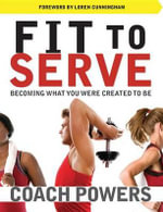 Fit to Serve : Becoming What You Were Created to Be - Tim Powers