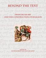 Beyond the Text : Franciscan Art and the Construction of Religion - Xavier Seubert