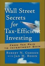 Wall Street Secrets for Tax-Efficient Investing : from Tax Pain to Investment Gain - Robert N. Gordon
