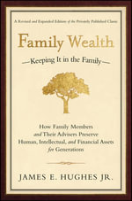 Family Wealth - Keeping it in the Family : How Family Members and Their Advisers Preserve Human, Intellectual and Financial Assets for Generations - James E. Hughes