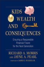 Kids, Wealth, and Consequences : Ensuring a Responsible Financial Future for the Next Generation - Richard A. Morris