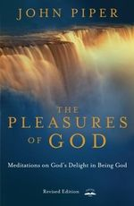 The Pleasures of God : Meditations on God's Delight in Being God - John Piper