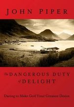 Dangerous Duty of Delight : Daring to Make God Your Greatest Desire - John Piper