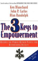 The 3 Keys to Empowerment : Release the Power within People for Astonishing Results - Kenneth H. Blanchard