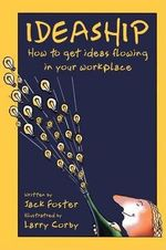 Ideaship : How to Get Ideas Flowing in Your Work Place - Jack Foster