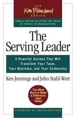 The Serving Leader : Five Powerful Actions That Will Transform Your Team, Your Business, and Your Community - Ken Jennings