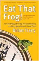 Eat That Frog : 21 Great Ways to Stop Procrastinating and Get More Done in Less Time - Brian Tracy