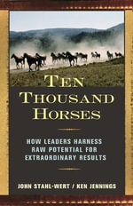 Ten Thousand Horses : How Leaders Harness Raw Potential for Extraordinary Results - John Stahl-Wert