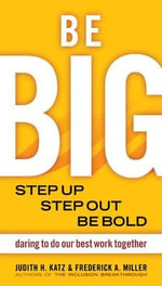 Be BIG : Step Up, Step Out, be Bold. Daring to Do Our Best Work Together - Judith H. Katz