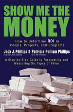 Show Me the Money : How to Determine ROI in People, Projects, and Programs - Jack Phillips