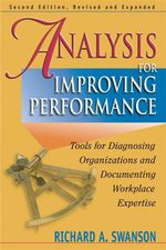 Analysis for Improving Performance : Tools for Diagnosing Organizations and Documenting Workplace Expertise - Richard Swanson