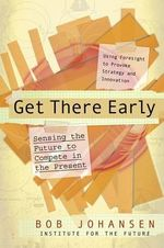 Get There Early : Sensing the Future to Compete in the Present - Bob Johansen