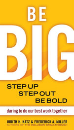 Be Big : Step Up, Step Out, Be Bold: Daring to Do Our Best Work Together - Judith Katz