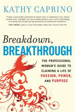 Breakdown, Breakthrough : The Professional Woman's Guide to Claiming a Life of Passion, Power, and Purpose - Kathy Caprino