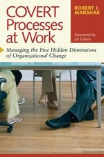Covert Processes at Work : Managing the Five Hidden Dimensions of Organizational Change - Robert J. Marshak