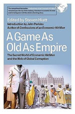 A Game As Old As Empire : The Secret World of Economic Hit Men and the Web of Global Corruption