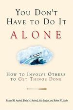You Don't Have to Do It Alone : How to Involve Others to Get Things Done - Richard H. Axelrod