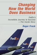 Changing How the World Does Business : Fedex's Incredible Journey to Success - The Inside Story - Roger Frock