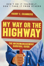 My Way or the Highway : The Micromanagement Survival Guide - Harry E. Chambers