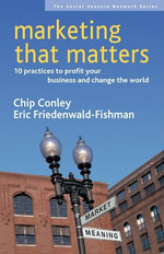 Marketing That Matters : 10 Practices to Profit Your Business and Change the World - Chip Conley
