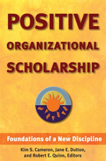 Positive Organizational Scholarship : Foundations of a New Discipline