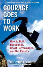 Courage Goes to Work : How to Build Backbones, Boost Performance, and Get Results - Bill Treasurer