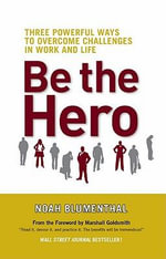 Be the Hero : Three Powerful Ways to Overcome Challenges in Work and Life - Noah Blumenthal