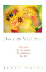Dangers Men Face: Overcoming the Five Greatest Threats to Living Well : How Ordinary People Can Make an Extraordinary Impa... - Jerry White