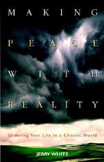 Making Peace with Reality : Ordering Your Life in a Chaotic World - Jerry White