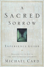 A Sacred Sorrow : Reaching Out to God in the Lost Language of Lament; Experience Guide - Michael Card