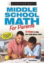 Middle School Math for Parents : 10 Steps to Help Your Child Master Math - Scott Meltzer