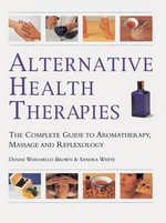 Alternative Health Therapies : The Complete Guide to Aromatherapy, Reflexology and Massage - Denise Whichello Brown