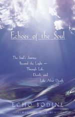 Echoes of the Soul : Moving Beyond the Light - Echo Bodine