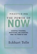 Practicing the Power of Now : Meditations and Exercises and Core Teachings for Living the Liberated Life - Eckhart Tolle
