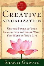Creative Visualization : Use the Power of Your Imagination to Create What You Want in Your Life - Shakti Gawain
