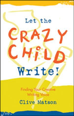 Let the Crazy Child Write! : Finding Your Creative Writing Voice - Clive Matson