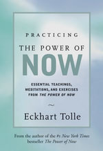 Practicing the Power of Now : Meditations, Exercises, and Core Teachings for Living the Liberated Life - Eckhart Tolle
