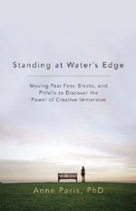 Standing at Water's Edge : Moving Past Fear, Blocks and Pitfalls to Discover the Power of Creative Immersion - Anne Paris