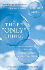 The Three Only Things : Tapping the Power of Dreams, Coincidence, and Imagination - Robert Moss