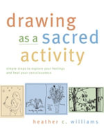Drawing as a Sacred Activity : Simple Steps to Explore Your Feelings and Heal Your Consciousness - Heather Williams