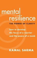Mental Resilience : The Power of Clarity - How to Develop the Focus of a Warrior and the Peace of a Monk - Kamal Sarma