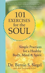 101 Exercises for the Soul : Simple Practices for a Healthy Body, Mind, and Spirit - Bernie S. Siegel