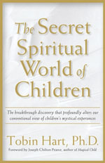 The Secret Spiritual World of Children : The Breakthrough Discovery That Profoundly Alters Our Conventional View of Children's Mystical Experiences - Phd Tobin Hart