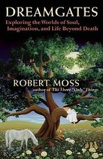 Dreamgates : Exploring the Worlds of Soul, Imagination, and Life Beyond Death - Robert Moss