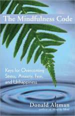 The Mindfulness Code : Keys for Overcoming Stress, Anxiety, Fear, and Unhappiness - Donald Altman
