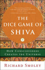 The Dice Game of Shiva : How Consciousness Creates the Universe - Richard Smoley
